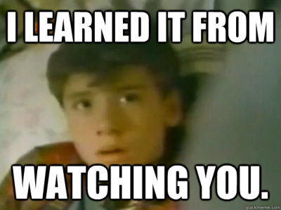 I learned it from watching you!!!!1